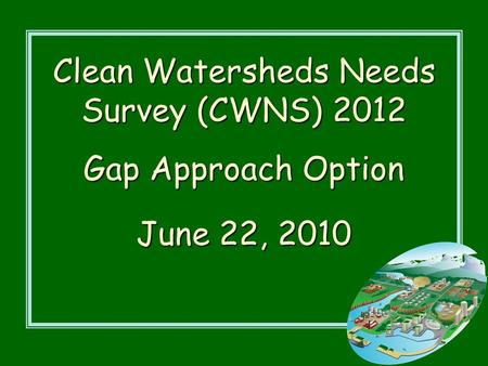 Clean Watersheds Needs Survey (CWNS) 2012 Gap Approach Option June 22, 2010.