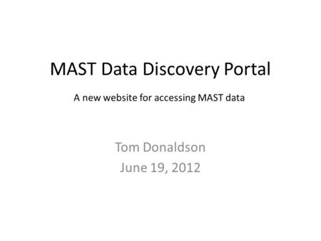 MAST Data Discovery Portal Tom Donaldson June 19, 2012 A new website for accessing MAST data.