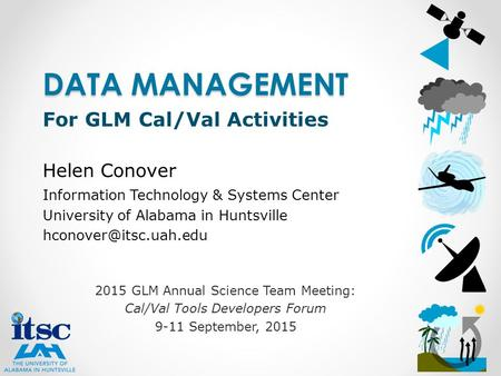 2015 GLM Annual Science Team Meeting: Cal/Val Tools Developers Forum 9-11 September, 2015 DATA MANAGEMENT For GLM Cal/Val Activities Helen Conover Information.