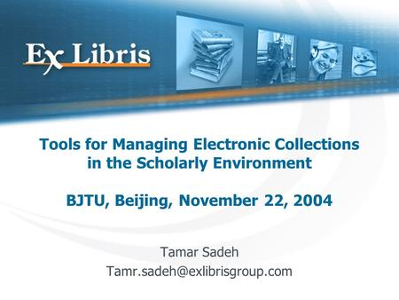 Tools for Managing Electronic Collections in the Scholarly Environment BJTU, Beijing, November 22, 2004 Tamar Sadeh