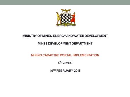 MINISTRY OF MINES, ENERGY AND WATER DEVELOPMENT MINES DEVELOPMENT DEPARTMENT MINING CADASTRE PORTAL IMPLEMENTATION 5 TH ZIMEC 19 TH FEBRUARY, 2015.