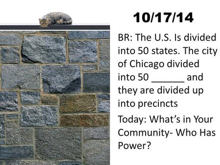 10/17/14 BR: The U.S. Is divided into 50 states. The city of Chicago divided into 50 ______ and they are divided up into precincts Today: What's in Your.