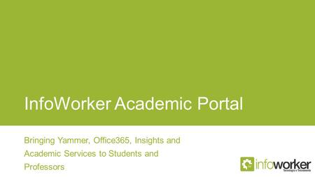 InfoWorker Academic Portal Bringing Yammer, Office365, Insights and Academic Services to Students and Professors.
