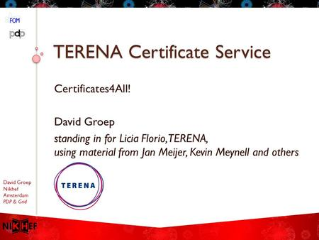 David Groep Nikhef Amsterdam PDP & Grid TERENA Certificate Service Certificates4All! David Groep standing in for Licia Florio, TERENA, using material from.
