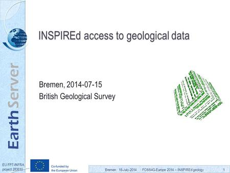 Bremen:: 15-July-2014 :: FOSS4G-Europe 2014 – INSPIREd geology1 Earth Server EU FP7-INFRA project 283610 INSPIREd access to geological data Bremen, 2014-07-15.