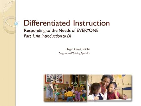 Differentiated Instruction Responding to the Needs of EVERYONE! Part 1: An Introduction to DI Regina Rausch, MA Ed. Program and Training Specialist.