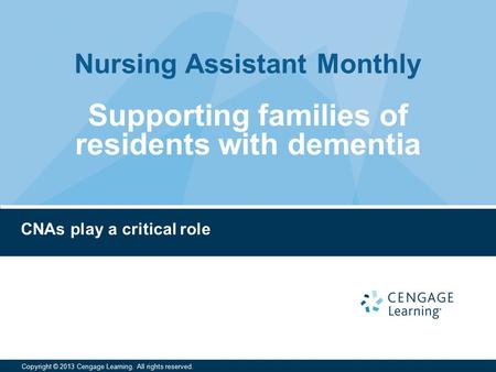 Nursing Assistant Monthly Copyright © 2013 Cengage Learning. All rights reserved. CNAs play a critical role Supporting families of residents with dementia.