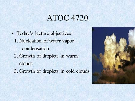 Today's lecture objectives: 1. Nucleation of water vapor condensation 2. Growth of droplets in warm clouds 3. Growth of droplets in cold clouds ATOC 4720.