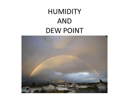 HUMIDITY AND DEW POINT. CONDENSATION � H2O can exist in solid, liquid, or gaseous states. Change from liquid to gas is evaporation. Change from gas to.