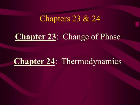Chapters 23 & 24 Chapter 23: Change of Phase Chapter 24: Thermodynamics.