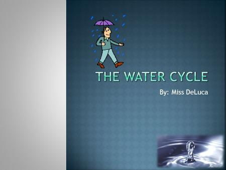 By: Miss DeLuca.  You will be able to identify and label the stages of the water cycle  You will be able to write a short summary of the water cycle.