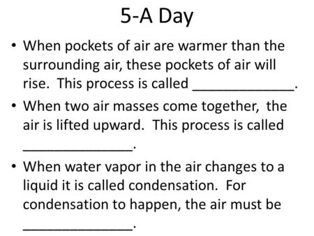 5-A Day When pockets of air are warmer than the surrounding air, these pockets of air will rise. This process is called _____________. When two air masses.