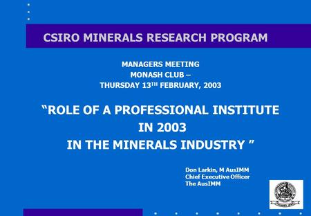 "CSIRO MINERALS RESEARCH PROGRAM MANAGERS MEETING MONASH CLUB – THURSDAY 13 TH FEBRUARY, 2003 ""ROLE OF A PROFESSIONAL INSTITUTE IN 2003 IN THE MINERALS."