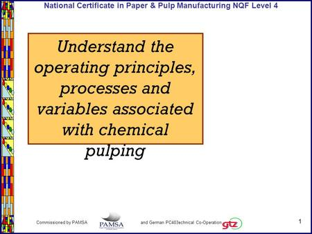 1 Commissioned by PAMSA and German PC403echnical Co-Operation National Certificate in Paper & Pulp Manufacturing NQF Level 4 Understand the operating principles,