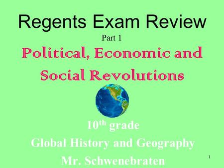 1 Regents Exam Review Part 1 Political, Economic and Social Revolutions 10 th grade Global History and Geography Mr. Schwenebraten.