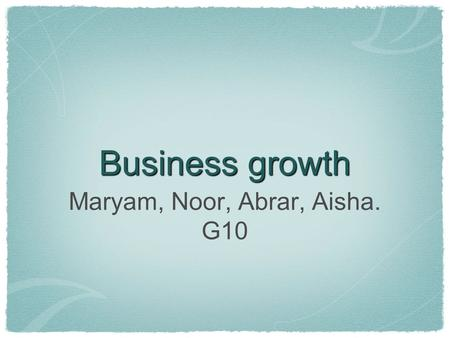 Business growth Maryam, Noor, Abrar, Aisha. G10. Horizontal When one firm merges with or takes over another one in the same industry at the same stage.