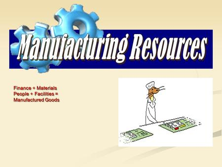 Finance + Materials People + Facilities = Manufactured Goods Finance + Materials People + Facilities = Manufactured Goods.