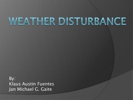 By: Klaus Austin Fuentes Jan Michael G. Gaite. WEATHER DISTURBANCE  a general term that describes any pulse of energy moving through the atmosphere.