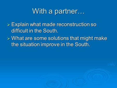 With a partner…  Explain what made reconstruction so difficult in the South.  What are some solutions that might make the situation improve in the South.
