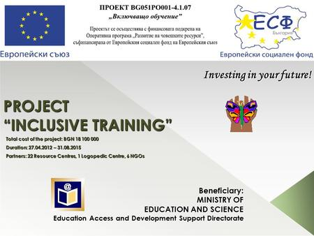 "PROJECT ""INCLUSIVE TRAINING"" Beneficiary: MINISTRY OF EDUCATION AND SCIENCE Education Access and Development Support Directorate Investing in your future!"