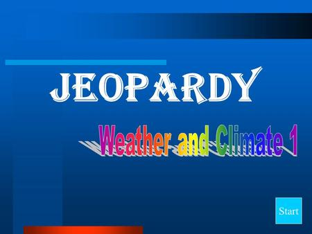 Jeopardy Start Final Jeopardy Question Weather Tools Air Composition Properties of Air General Terms Global Conditions 10 20 30 40.