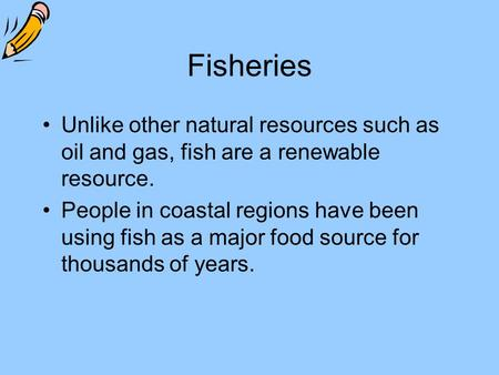 Fisheries Unlike other natural resources such as oil and gas, fish are a renewable resource. People in coastal regions have been using fish as a major.
