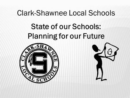 State of our Schools: Planning for our Future Clark-Shawnee Local Schools.