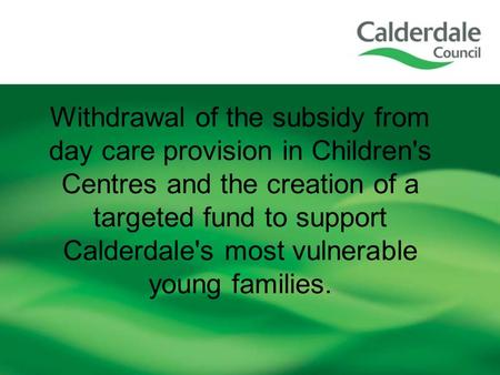 Withdrawal of the subsidy from day care provision in Children's Centres and the creation of a targeted fund to support Calderdale's most vulnerable young.