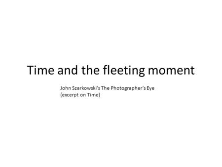 Time and the fleeting moment John Szarkowski's The Photographer's Eye (excerpt on Time)