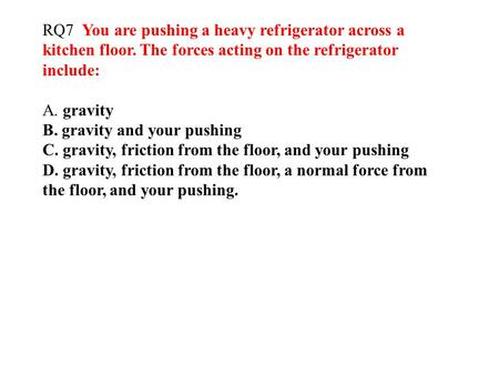 RQ7 You are pushing a heavy refrigerator across a kitchen floor. The forces acting on the refrigerator include: A. gravity B. gravity and your pushing.