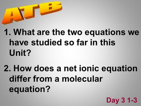 1. What are the two equations we have studied so far in this Unit? 2. How does a net ionic equation differ from a molecular equation? Day 3 1-3.