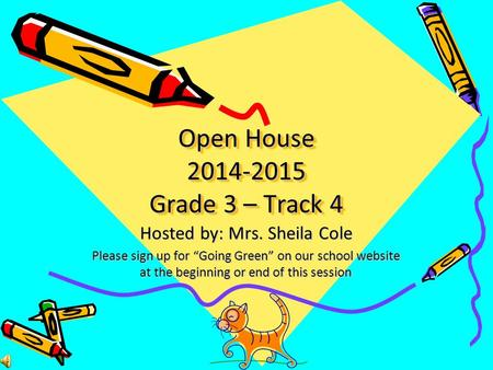 "Open House 2014-2015 Grade 3 – Track 4 Hosted by: Mrs. Sheila Cole Please sign up for ""Going Green"" on our school website at the beginning or end of this."