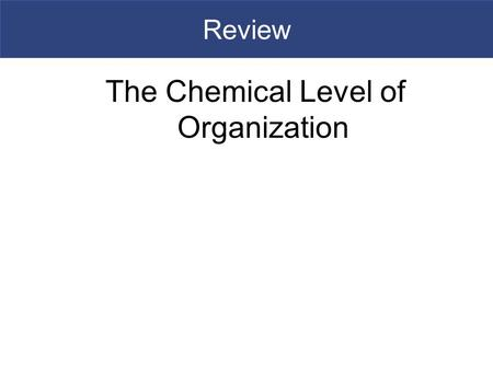 Review The Chemical Level of Organization. Importance of Water  A solution is a uniform mixture of two or more substances  It consists of a solvent,