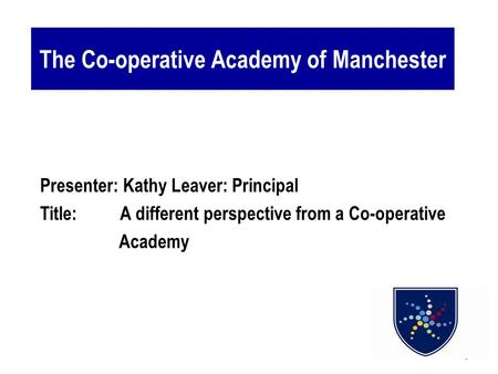 1 The Co-operative Academy of Manchester Presenter: Kathy Leaver: Principal Title: A different perspective from a Co-operative Academy.
