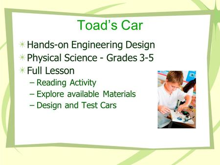 Toad's Car Hands-on Engineering Design Physical Science - Grades 3-5 Full Lesson –Reading Activity –Explore available Materials –Design and Test Cars.