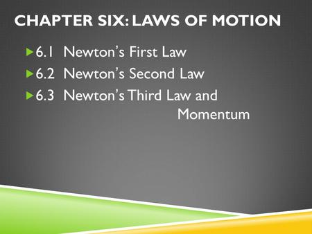 CHAPTER SIX: LAWS OF MOTION  6.1 Newton's First Law  6.2 Newton's Second Law  6.3 Newton's Third Law and Momentum.