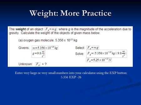 Weight: More Practice Enter very large or very small numbers into your calculator using the EXP button: 5.356 EXP -26.