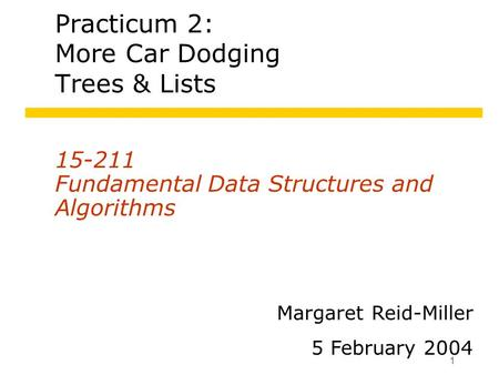 1 Practicum 2: More Car Dodging Trees & Lists 15-211 Fundamental Data Structures and Algorithms Margaret Reid-Miller 5 February 2004.
