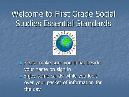Welcome to First Grade Social Studies Essential Standards Please make sure you initial beside Please make sure you initial beside your name on sign in.