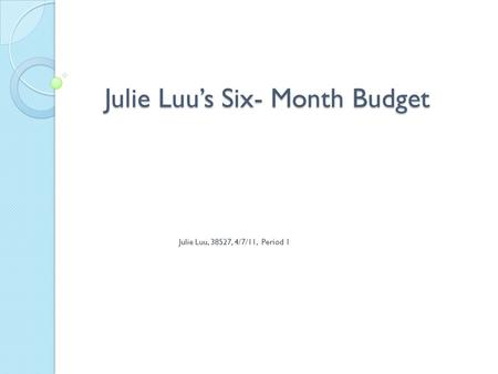 Julie Luu's Six- Month Budget Julie Luu, 38527, 4/7/11, Period 1.
