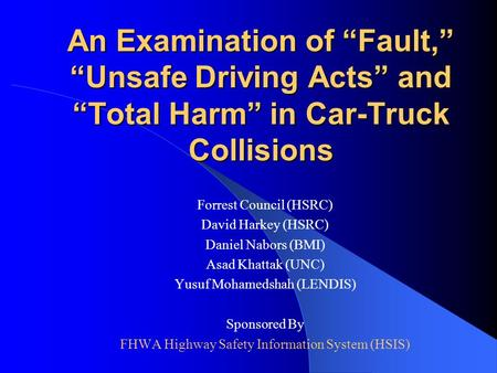 "An Examination of ""Fault,"" ""Unsafe Driving Acts"" and ""Total Harm"" in Car-Truck Collisions Forrest Council (HSRC) David Harkey (HSRC) Daniel Nabors (BMI)"