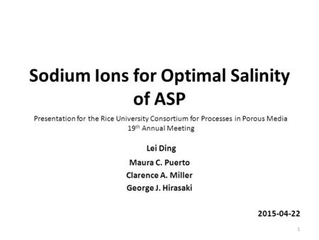 Sodium Ions for Optimal Salinity of ASP Lei Ding Maura C. Puerto Clarence A. Miller George J. Hirasaki 2015-04-22 1 Presentation for the Rice University.