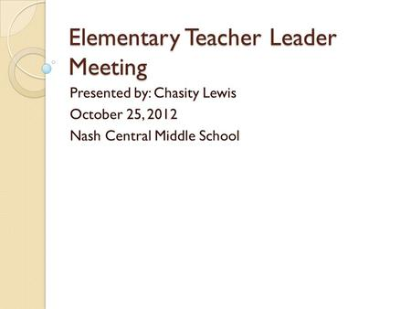 Elementary Teacher Leader Meeting Presented by: Chasity Lewis October 25, 2012 Nash Central Middle School.