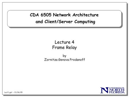 Lect1..ppt - 01/06/05 CDA 6505 Network Architecture and Client/Server Computing Lecture 4 Frame Relay by Zornitza Genova Prodanoff.