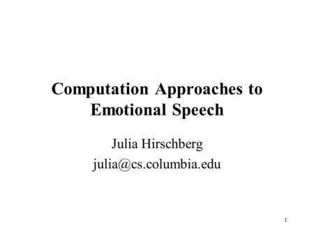1 Computation Approaches to Emotional Speech Julia Hirschberg