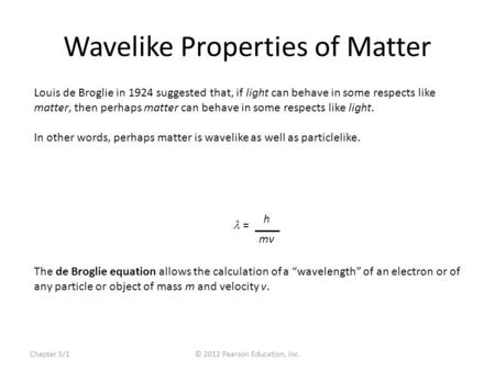 "Chapter 5/1© 2012 Pearson Education, Inc. Wavelike Properties of Matter The de Broglie equation allows the calculation of a ""wavelength"" of an electron."