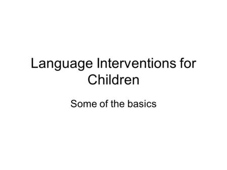 Language Interventions for Children Some of the basics.
