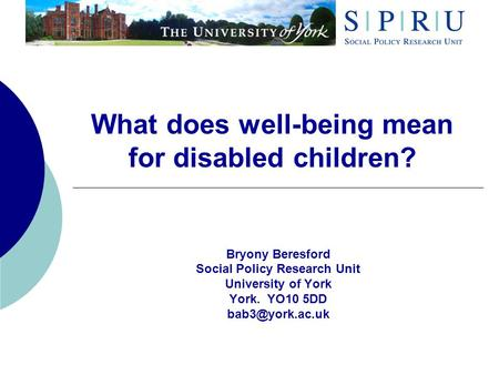 What does well-being mean for disabled children? Bryony Beresford Social Policy Research Unit University of York York. YO10 5DD