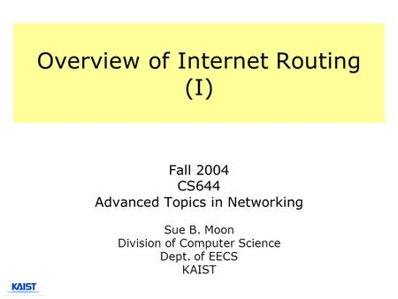 Overview of Internet Routing (I) Fall 2004 CS644 Advanced Topics in Networking Sue B. Moon Division of Computer Science Dept. of EECS KAIST.