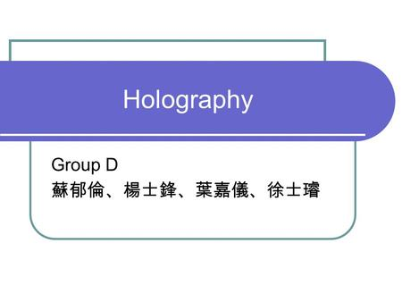 Holography Group D 蘇郁倫、楊士鋒、葉嘉儀、徐士璿. Outline Introduction Making a Hologram Production Application Reference.